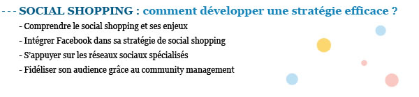 SOCIAL SHOPPING : comment développer une stratégie efficace ? - Comprendre le social shopping et ses enjeux - Intégrer Facebook dans sa stratégie de social shopping  - S'appuyer sur les réseaux sociaux spécialisés - Fidéliser son audience grâce au community management