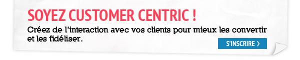 SOYEZ CUSTOMER CENTRIC ! Créez de l'interaction avec vos clients pour mieux les convertir et les didéliser.