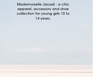 Mademoiselle Jacadi : a chic apparel, accessory and shoe collection for young girls 10 to 14 years.