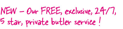 NEW - Our FREE exclusive, 24/7, 5 star, private butler service !