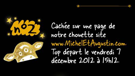 Cachée sur une page de notre chouette site www.MichelEtAugustin.com. Top départ le vendredi 7 décembre 2012 à 15h12.