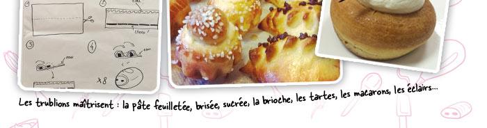 Les trublions maîtrisent : la pâte feuilletée, brisée, sucrée, la brioche, les tartes, les macarons, les éclairs...